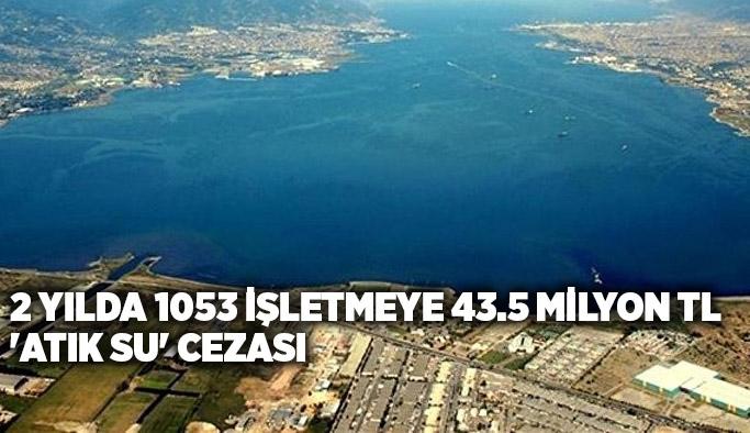2 yılda 1053 işletmeye 43.5 milyon TL 'atık su' cezası