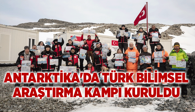 Antarktika'da Türk Bilimsel Araştırma Kampı kuruldu
