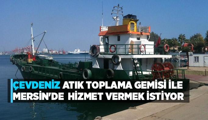 Çevdeniz  atık  toplama  gemisi ile  MERSİN'de  hizmet  vermek  istiyor