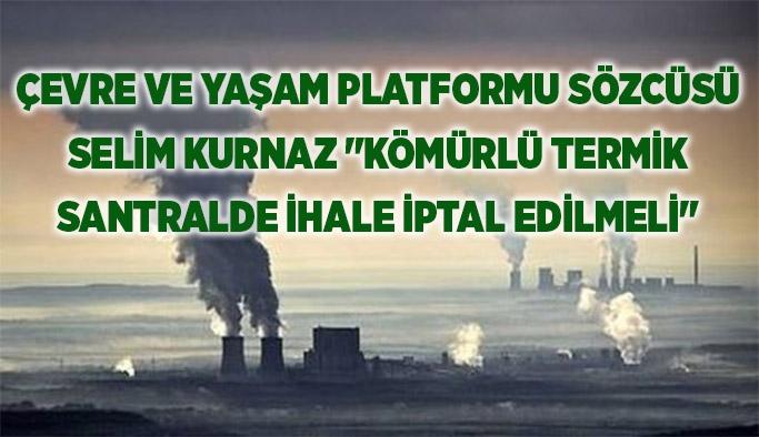 """Çevre ve Yaşam Platformu Sözcüsü Selim Kurnaz """"Kömürlü termik  santralde ihale iptal edilmeli"""""""