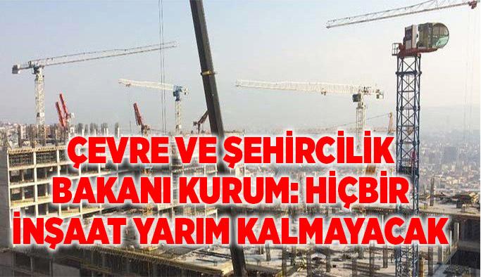 Çevre ve Şehircilik Bakanı Kurum: Hiçbir inşaat yarım kalmayacak