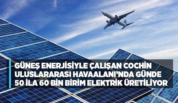 güneş enerjisiyle çalışan Cochin Uluslararası Havaalanı'nda günde 50 ila 60 bin birim elektrik üretiliyor