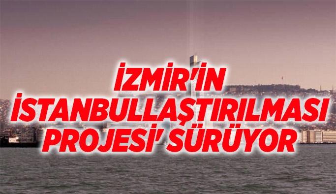 İzmir'in İstanbullaştırılması projesi' sürüyor
