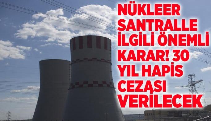 Nükleer santralle ilgili önemli karar! 30 yıl hapis cezası verilecek