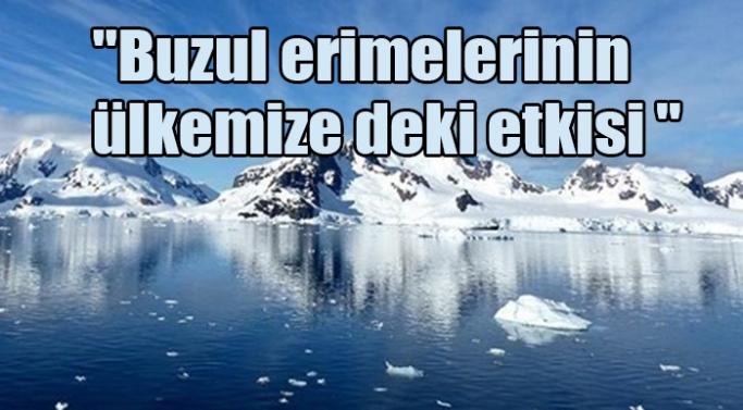 """""""Buzul erimelerinin ülkemize de etkisi var"""""""