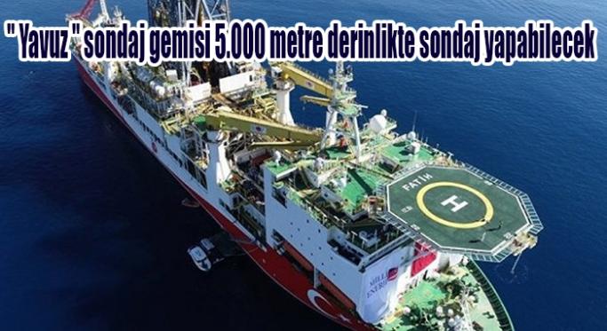 """"""" Yavuz """" sondaj gemisi 5.000 metre derinlikte sondaj yapabilecek"""