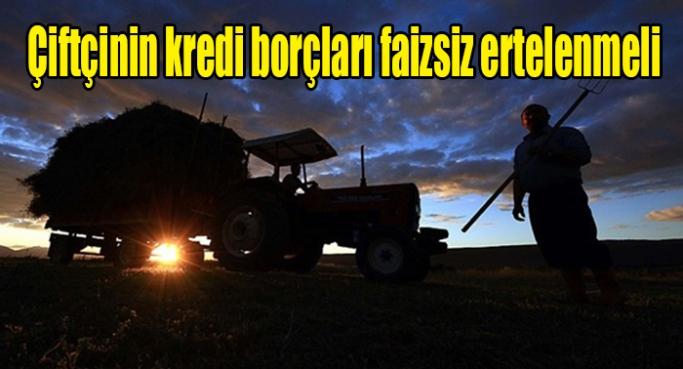 Çiftçinin kredi borçları faizsiz ertelenmeli