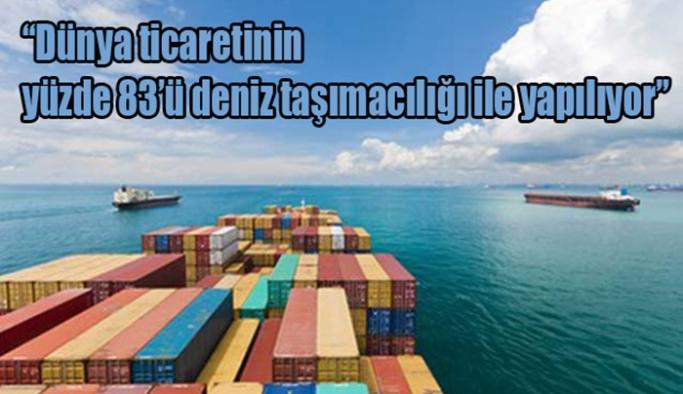 """""""Dünya ticaretinin yüzde 83'ü deniz taşımacılığı ile yapılıyor"""""""