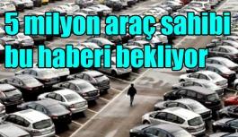 5 milyon araç sahibi bu haberi bekliyor