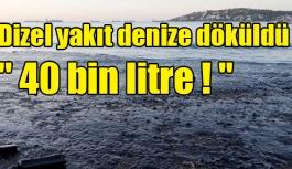 "Dizel yakıt denize döküldü "" 40 bin litre ! """