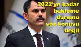 2022'ye kadar bekleme durumu söz konusu değil